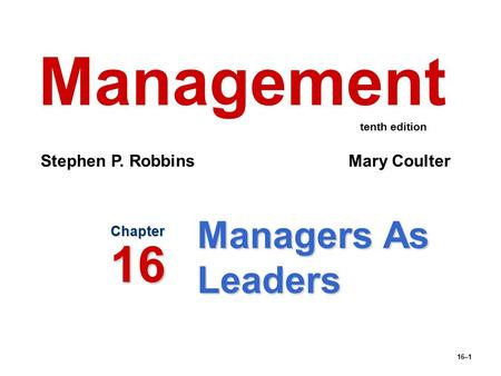 16–1 Managers As Leaders Chapter 16 Management Stephen P. Robbins Mary Coulter tenth edition.