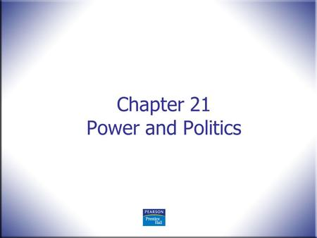 Chapter 21 Power and Politics. Human Behavior in Organizations, 2 nd Edition Rodney Vandeveer and Michael Menefee © 2010 Pearson Education, Upper Saddle.