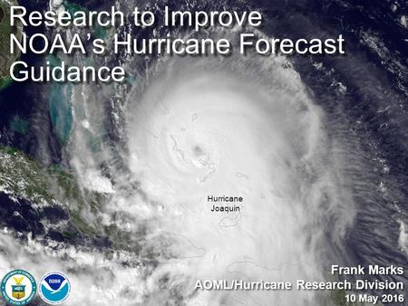 Hurricane Joaquin Frank Marks AOML/Hurricane Research Division 10 May 2016 Frank Marks AOML/Hurricane Research Division 10 May 2016 Research to Improve.