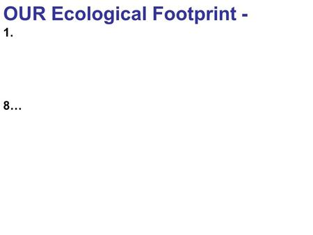 OUR Ecological Footprint - 1. 8…. Fall 2008 IB Workshop Series sponsored by IB academic advisors Study Abroad for IB Majors Thursday, October 30 4:00-5:00PM.