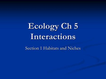 Ecology Ch 5 Interactions Section 1 Habitats and Niches.