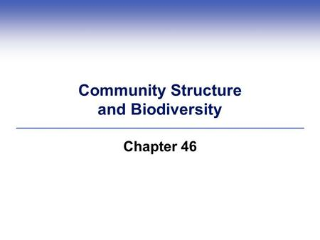 Community Structure and Biodiversity Chapter 46. Ecosystem—all the organisms that live in a place, together with their physical environment Biome—a group.