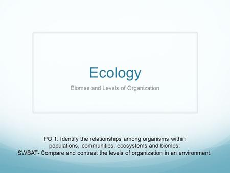 Ecology Biomes and Levels of Organization PO 1: Identify the relationships among organisms within populations, communities, ecosystems and biomes. SWBAT-