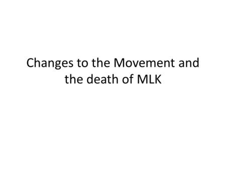 Changes to the Movement and the death of MLK. A Changing Movement What did all the groups involved in the movement have in common?
