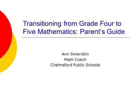 Transitioning from Grade Four to Five Mathematics: Parent's Guide Ann Swierzbin Math Coach Chelmsford Public Schools.