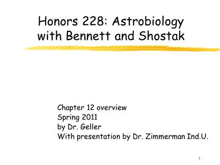 1 Honors 228: Astrobiology with Bennett <strong>and</strong> Shostak Chapter 12 overview Spring 2011 by Dr. Geller With presentation by Dr. Zimmerman Ind.U.