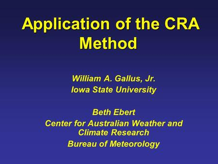 Application of the CRA Method Application of the CRA Method William A. Gallus, Jr. Iowa State University Beth Ebert Center for Australian Weather and Climate.