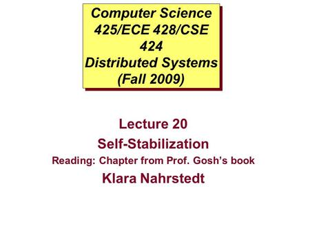 Computer Science 425/ECE 428/CSE 424 Distributed Systems (Fall 2009) Lecture 20 Self-Stabilization Reading: Chapter from Prof. Gosh's book Klara Nahrstedt.