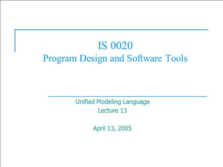 1 IS 0020 Program Design and Software Tools Unified Modeling Language Lecture 13 April 13, 2005.