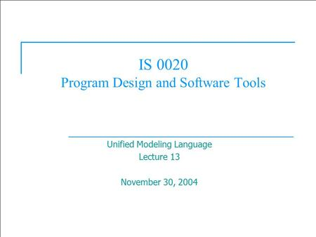 1 IS 0020 Program Design and Software Tools Unified Modeling Language Lecture 13 November 30, 2004.