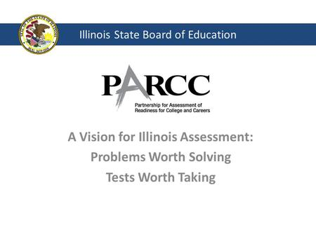 Illinois State Board of Education A Vision for Illinois Assessment: Problems Worth Solving Tests Worth Taking.