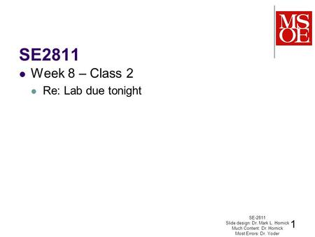 SE2811 Week 8 – Class 2 Re: Lab due tonight SE-2811 Slide design: Dr. Mark L. Hornick Much Content: Dr. Hornick Most Errors: Dr. Yoder 1.