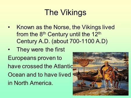 The Vikings Known as the Norse, the Vikings lived from the 8 th Century until the 12 th Century A.D. (about 700-1100 A.D) They were the first Europeans.