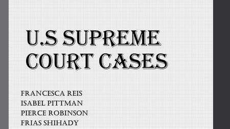 U.S Supreme Court Cases Francesca Reis Isabel Pittman Pierce Robinson Frias Shihady.