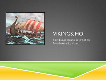 VIKINGS, HO! First Europeans to Set Foot on North American Land.