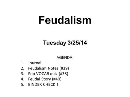 Feudalism Tuesday 3/25/14 AGENDA: 1.Journal 2.Feudalism Notes (#39) 3.Pop VOCAB quiz (#38) 4.Feudal Story (#40) 5.BINDER CHECK!!!
