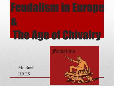 Feudalism in Europe & The Age of Chivalry Mr. Snell HRHS.