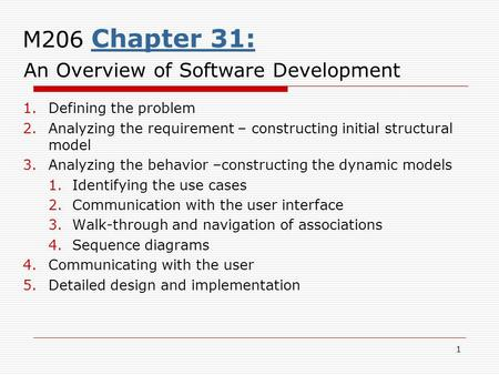 1 M206 Chapter 31: An Overview of Software Development 1.Defining the problem 2.Analyzing the requirement – constructing initial structural model 3.Analyzing.