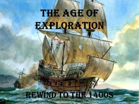 "The Age of Exploration Rewind to the 1400s. A Rush of New Ideas The Renaissance- (""Rebirth"") A new age of learning, science, & art that began in Italy."