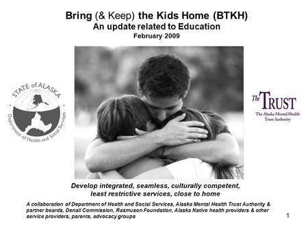 1 Bring (& Keep) the Kids Home (BTKH) An update related to Education February 2009 A collaboration of Department of Health and Social Services, Alaska.