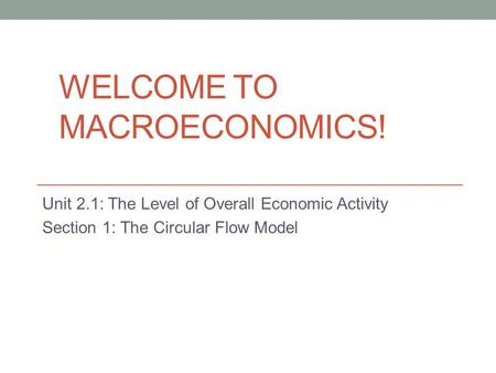 WELCOME TO MACROECONOMICS! Unit 2.1: The Level of Overall Economic Activity Section 1: The Circular Flow Model.