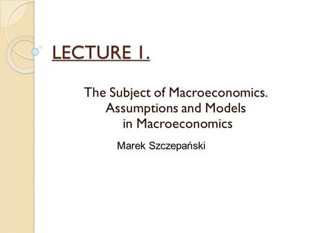 LECTURE 1. The Subject of Macroeconomics. Assumptions and Models in Macroeconomics Marek Szczepański.