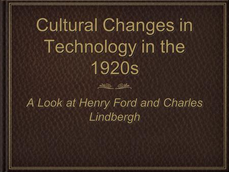 Cultural Changes in Technology in the 1920s A Look at Henry Ford and Charles Lindbergh.