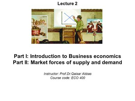 Lecture 2 Part I: Introduction to Business economics Part II: Market forces of supply and demand Instructor: Prof.Dr.Qaisar Abbas Course code: ECO 400.