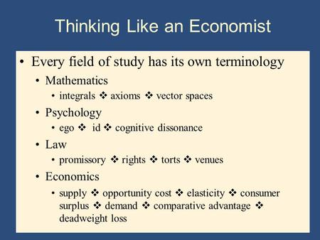Thinking Like an Economist Every field of study has its own terminology Mathematics integrals  axioms  vector spaces Psychology ego  id  cognitive.