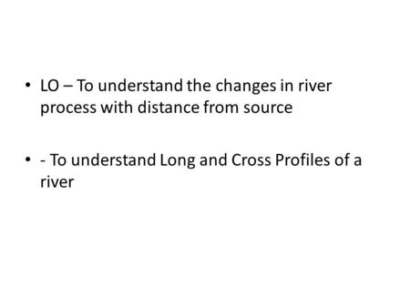 LO – To understand the changes in river process with distance from source - To understand Long and Cross Profiles of a river.