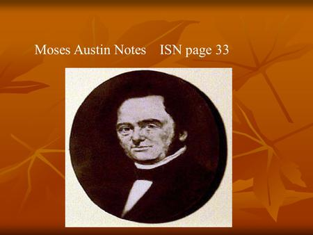 Page 34 Moses Austin Notes ISN page 33. Moses Austin, born in Connecticut 1761 Moses Austin, born in Connecticut 1761 1783, Moses ran a store that sold.