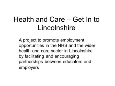 Health and Care – Get In to Lincolnshire A project to promote employment opportunities in the NHS and the wider health and care sector in Lincolnshire.