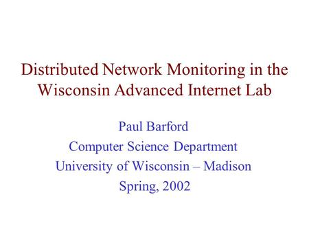 Distributed Network Monitoring in the Wisconsin Advanced Internet Lab Paul Barford Computer Science Department University of Wisconsin – Madison Spring,