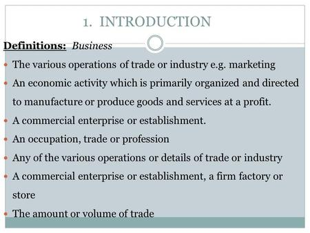 1. INTRODUCTION Definitions: Business The various operations of trade or industry e.g. marketing An economic activity which is primarily organized and.