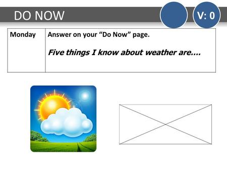 "DO NOW V: 0 MondayAnswer on your ""Do Now"" page. Five things I know about weather are…."