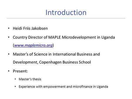 Introduction Heidi Friis Jakobsen Country Director of MAPLE Microdevelopment in Uganda (www.maplemicro.org)www.maplemicro.org Master's of Science in International.
