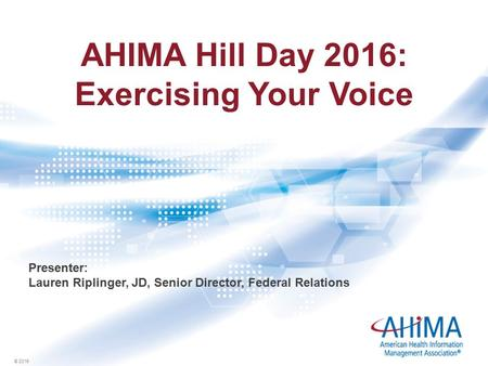 © 2016 AHIMA Hill Day 2016: Exercising Your Voice Presenter: Lauren Riplinger, JD, Senior Director, Federal Relations.