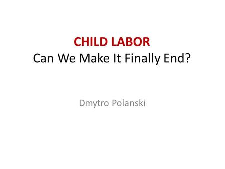 <strong>CHILD</strong> LABOR Can We Make It Finally End? Dmytro Polanski.