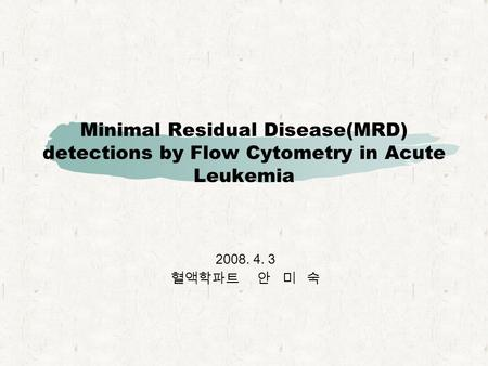 Minimal Residual Disease(MRD) detections by Flow Cytometry in Acute Leukemia 2008. 4. 3 혈액학파트 안 미 숙.