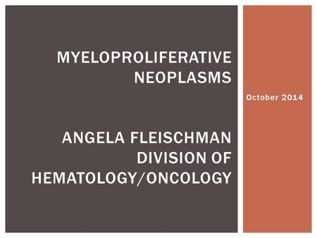 October 2014 MYELOPROLIFERATIVE NEOPLASMS ANGELA FLEISCHMAN DIVISION OF HEMATOLOGY/ONCOLOGY.