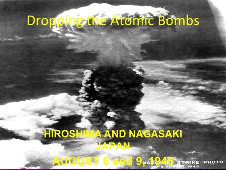 Dropping the Atomic Bombs HIROSHIMA AND NAGASAKI JAPAN AUGUST 6 and 9, 1945.