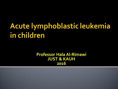 Professor Hala Al-Rimawi JUST & KAUH 2016.  Over view of childhood leukemia  Discussion of a case of acute lymphoblastic leukemia  The common signs.