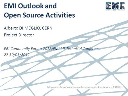 EMI is partially funded by the European Commission under Grant Agreement RI-261611 EMI Outlook and Open Source Activities Alberto DI MEGLIO, CERN Project.