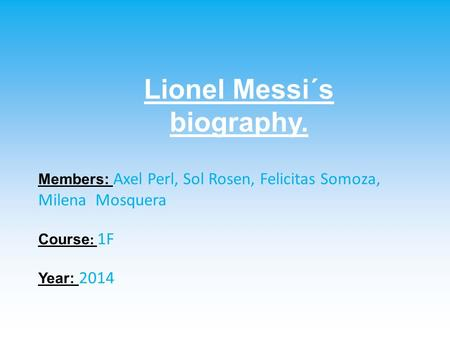 Lionel Messi´s biography. Members: Axel Perl, Sol Rosen, Felicitas Somoza, Milena Mosquera Course : 1F Year: 2014.