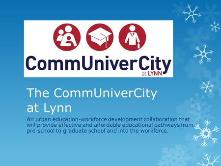 The CommUniverCity at Lynn An urban education-workforce development collaboration that will provide effective and affordable educational pathways from.
