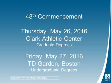 48 th Commencement Thursday, May 26, 2016 Clark Athletic Center Graduate Degrees Friday, May 27, 2016 TD Garden, Boston Undergraduate Degrees UNIVERSITY.