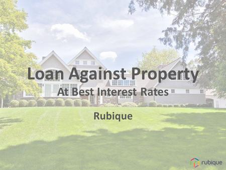 Loan Against Property At Best Interest Rates Rubique.