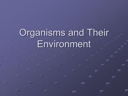 Organisms and Their Environment. What is Ecology? Ecology is the study of interactions among organisms and their environments Ecologists study relationships.