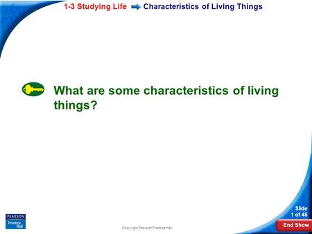 End Show 1-3 Studying Life Slide 1 of 45 Copyright Pearson Prentice Hall Characteristics of Living Things What are some characteristics of living things?