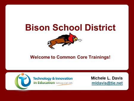 Bison School District Welcome to Common Core Trainings! Michele L. Davis